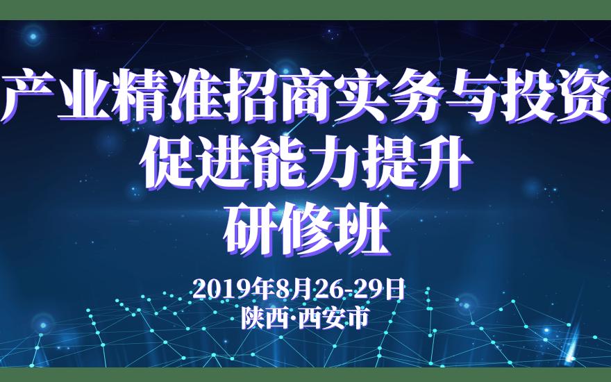 2019产业精准招商实务与投资促进能力提升研修班(8月西安班)