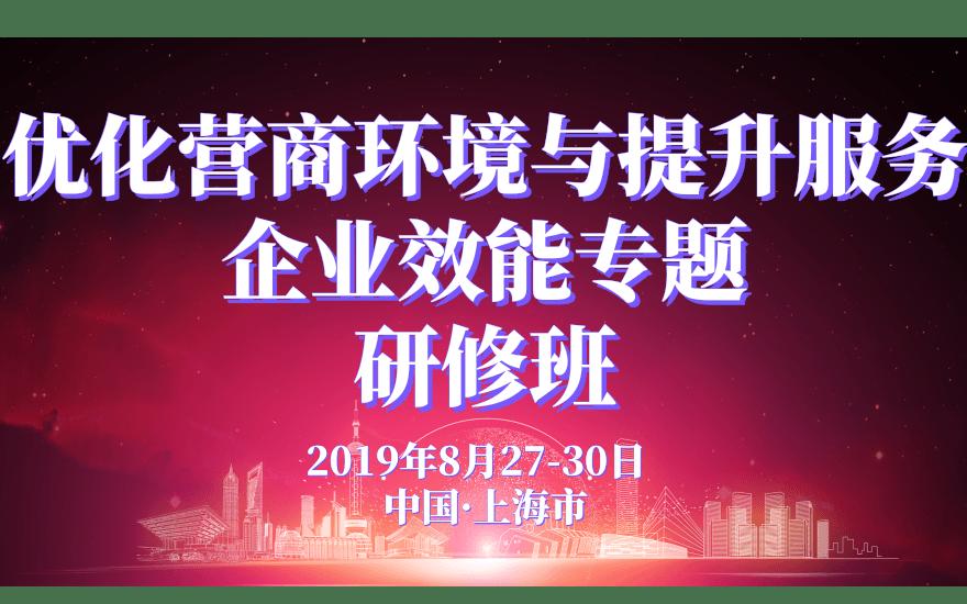 2019优化营商环境与提升服务企业效能专题研修班(8月上海班)
