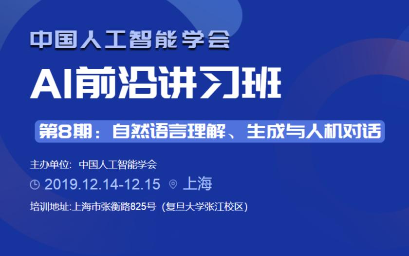 CAAI前沿讲习班第八期 | 自然语言理解、生成与人机对话(上海)