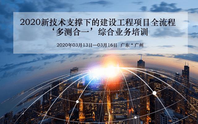 2020新技术支撑下的建设工程项目全流程'多测合一'综合业务培训(3月广州班)
