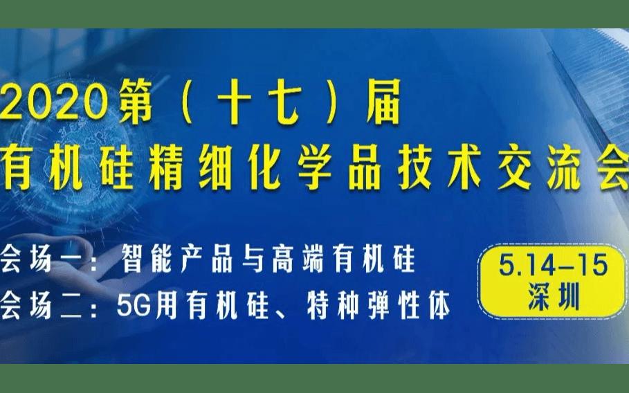 2020第(十七)届有机硅精细化学品暨智能产品、5G、特种弹性体技术交流会(深圳)