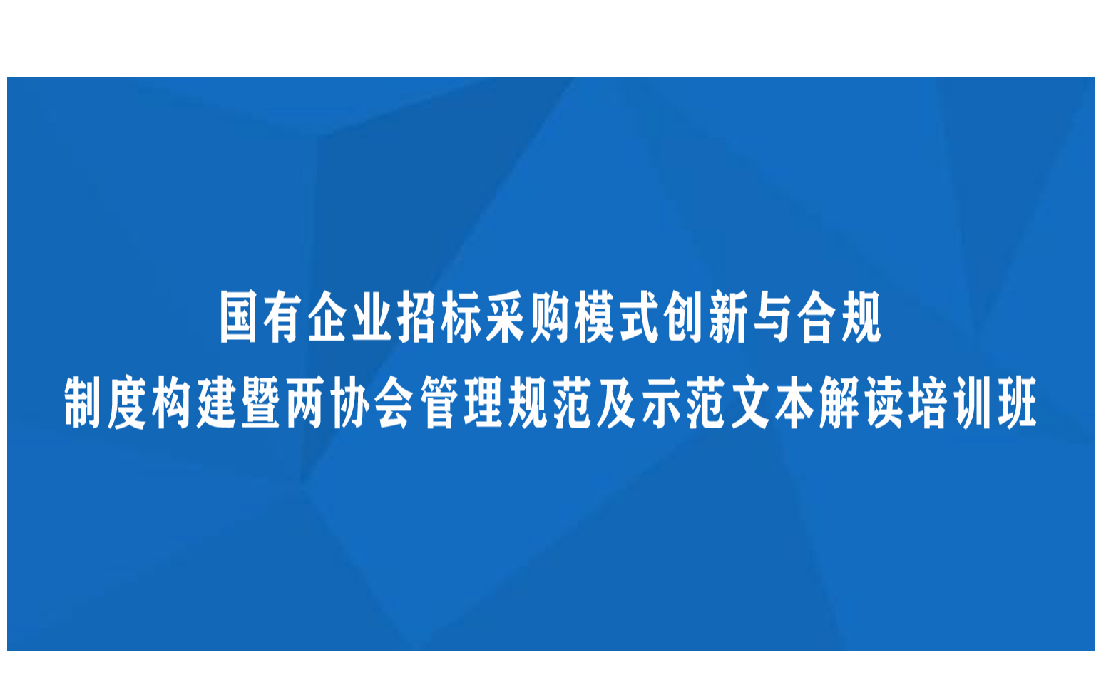 线下课程:国有企业招标采购模式创新与合规制度构建暨两协会管理规范及示范文本解读培训班(9月珠海)