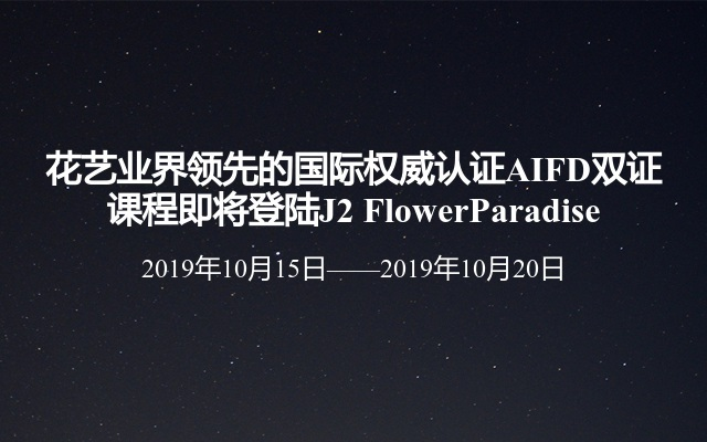 花艺业界领先的国际权威认证AIFD双证课程即将登陆J2 FlowerParadise
