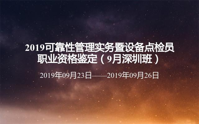 2019可靠性管理实务暨设备点检员职业资格鉴定(9月深圳班)