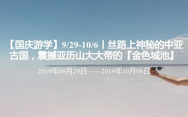 【国庆游学】9/29-10/6丨丝路上神秘的中亚古国,震撼亚历山大大帝的『金色城池』