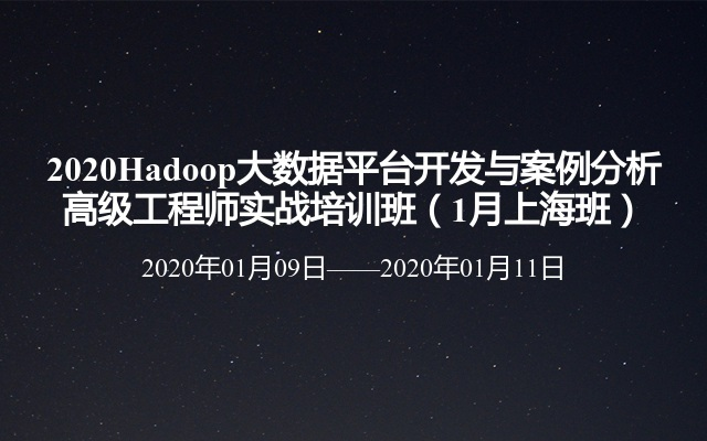 2020Hadoop大数据平台开发与案例分析高级工程师实战培训班(1月上海班)