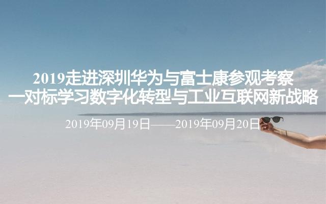 2019走进深圳华为与富士康参观考察一对标学习数字化转型与工业互联网新战略