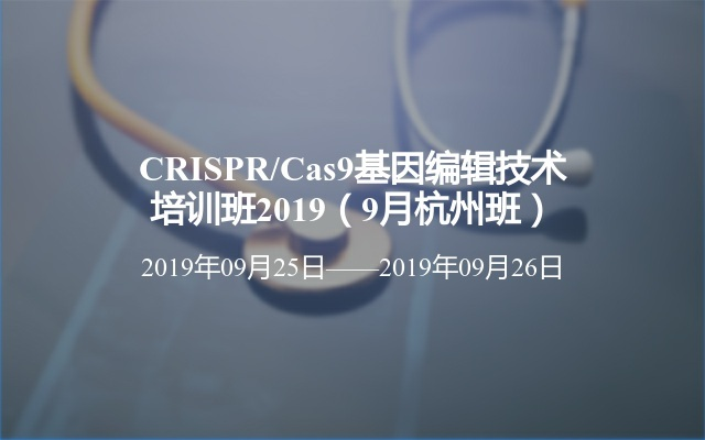 CRISPR/Cas9基因编辑技术培训班2019(9月杭州班)