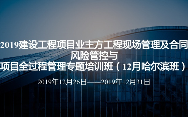 2019建设工程项目业主方工程现场管理及合同风险管控与项目全过程管理专题培训班(12月哈尔滨班)