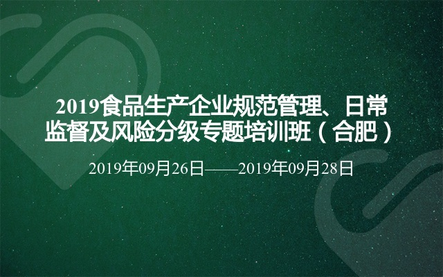 2019食品生产企业规范管理、日常监督及风险分级专题培训班(合肥)