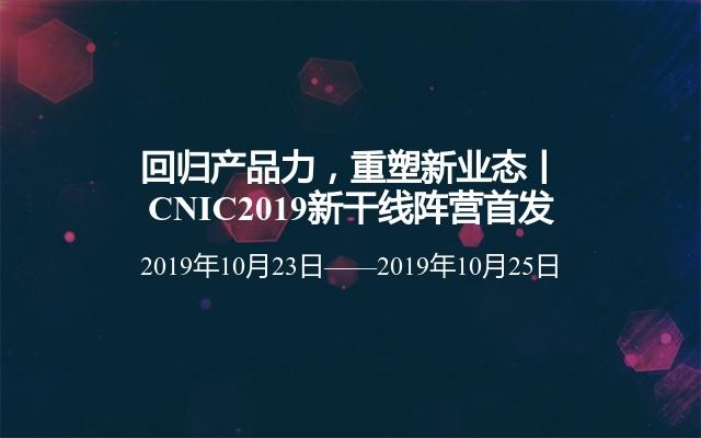 回归产品力,重塑新业态丨CNIC2019新干线阵营首发