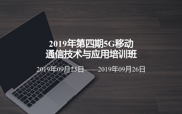 2019年第四期5G移动通信技术与应用培训班