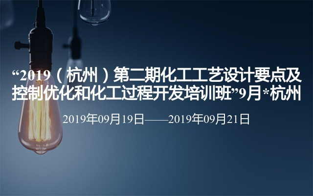 """""""2019(杭州)第二期化工工艺设计要点及控制优化和化工过程开发培训班""""9月*杭州"""
