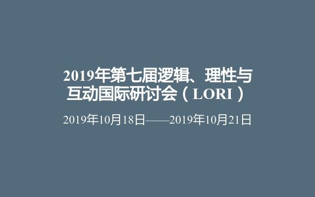 2019年第七届逻辑、理性与互动国际研讨会(LORI)