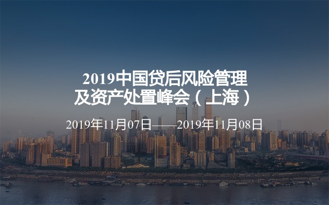 2019中国贷后风险管理及资产处置峰会(上海)