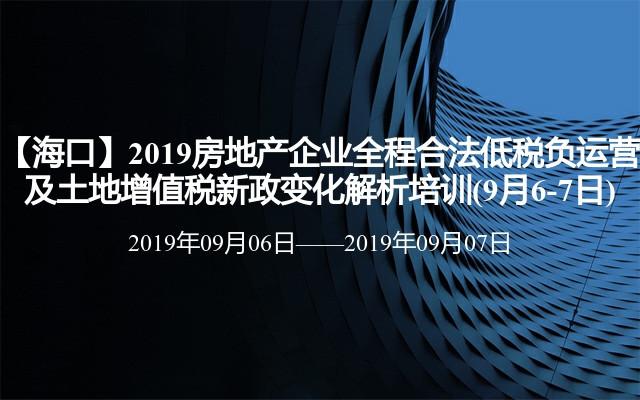 【海口】2019房地产企业全程合法低税负运营及土地增值税新政变化解析培训(9月6-7日)