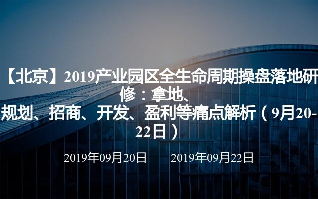 【北京】2019产业园区全生命周期操盘落地研修:拿地、规划、招商、开发、盈利等痛点解析(9月20-22日)