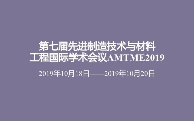 第七届先进制造技术与材料工程国际学术会议AMTME2019