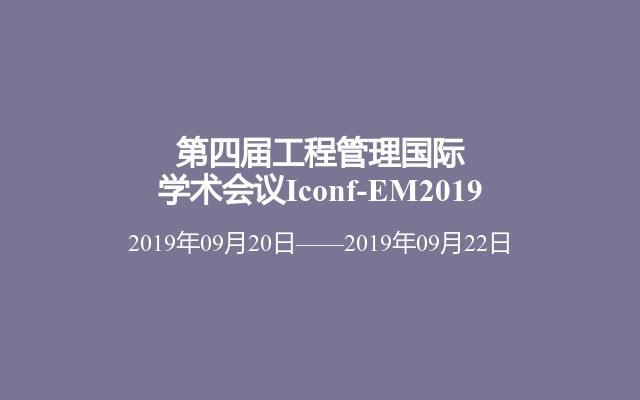 第四届工程管理国际学术会议Iconf-EM2019