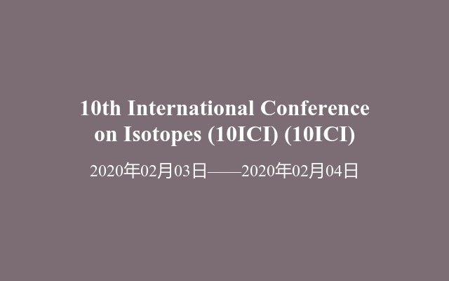 10th International Conference on Isotopes (10ICI)(10ICI)