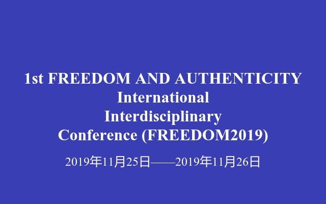 1st FREEDOM AND AUTHENTICITY International Interdisciplinary Conference(FREEDOM2019)