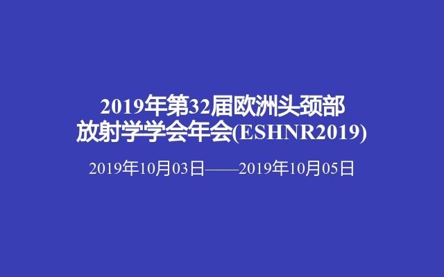 2019年第32届欧洲头颈部放射学学会年会(ESHNR2019)