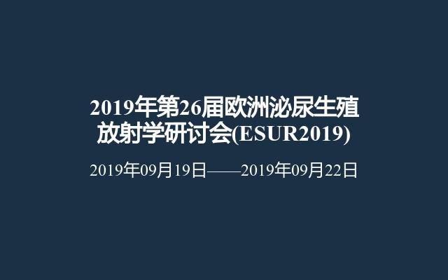 2019年第26届欧洲泌尿生殖放射学研讨会(ESUR2019)