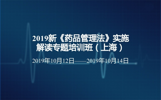 2019新《药品管理法》实施解读专题培训班(上海)