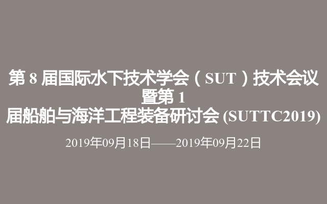 第 8 届国际水下技术学会(SUT)技术会议 暨第 1 届船舶与海洋工程装备研讨会(SUTTC2019)