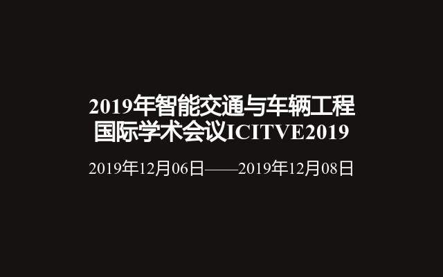 2019年智能交通与车辆工程国际学术会议ICITVE2019