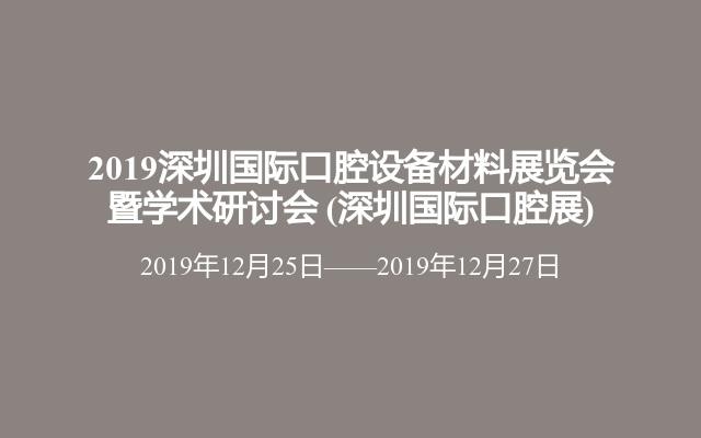 2019深圳国际口腔设备材料展览会暨学术研讨会(深圳国际口腔展)