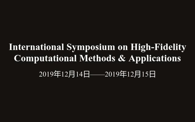 International Symposium on High-Fidelity Computational Methods & Applications