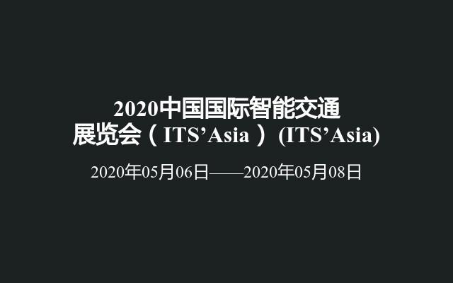 2020中国国际智能交通展览会(ITS'Asia)(ITS'Asia)