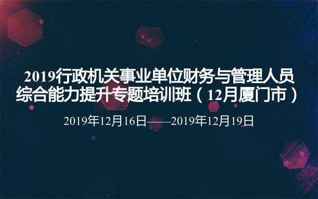 2019行政机关事业单位财务与管理人员综合能力提升专题培训班(12月厦门市)