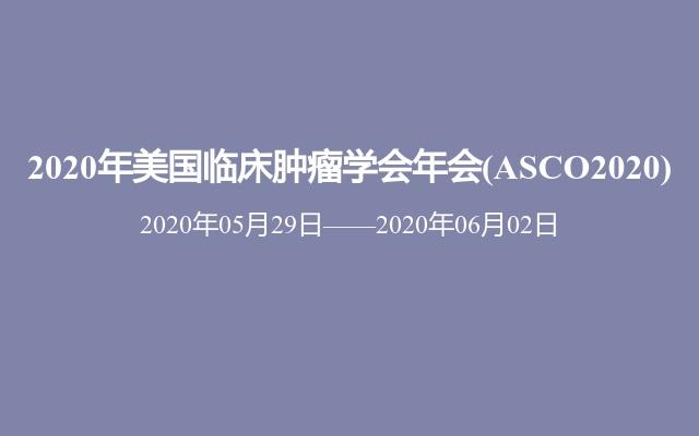 2020年美国临床肿瘤学会年会(ASCO2020)
