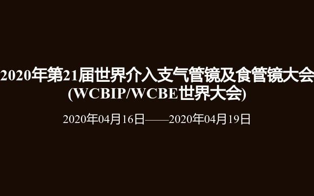 2020年第21届世界介入支气管镜及食管镜大会                       (WCBIP/WCBE世界大会)