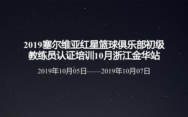 2019塞尔维亚红星篮球俱乐部初级教练员认证培训10月浙江金华站