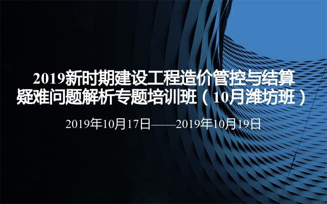 2019新时期建设工程造价管控与结算疑难问题解析专题培训班(10月潍坊班)