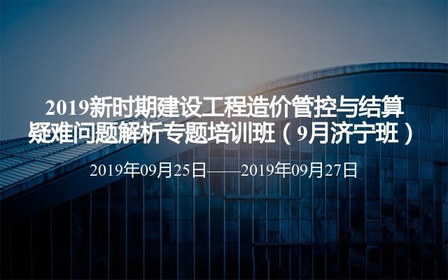 2019新时期建设工程造价管控与结算疑难问题解析专题培训班(9月济宁班)