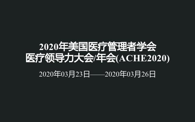 2020年美国医疗管理者学会医疗领导力大会/年会(ACHE2020)