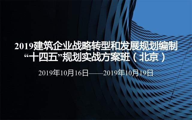 """2019建筑企业战略转型和发展规划编制——""""十四五""""规划实战方案班(北京班)"""