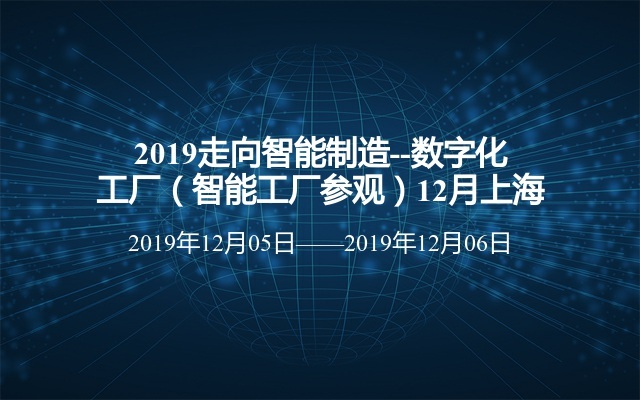 2019走向智能制造--数字化工厂(智能工厂参观)12月上海班