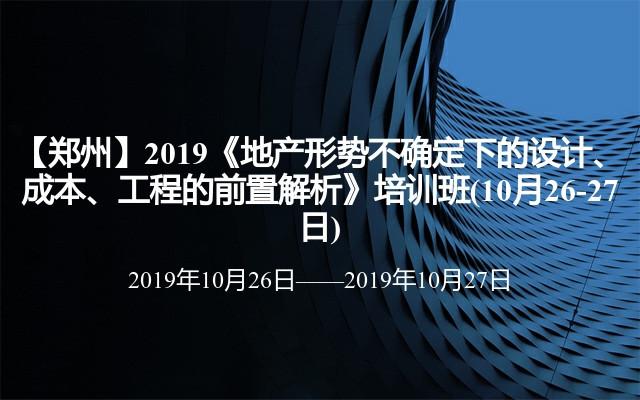 【郑州】2019《地产形势不确定下的设计、成本、工程的前置解析》培训班(10月26-27日)