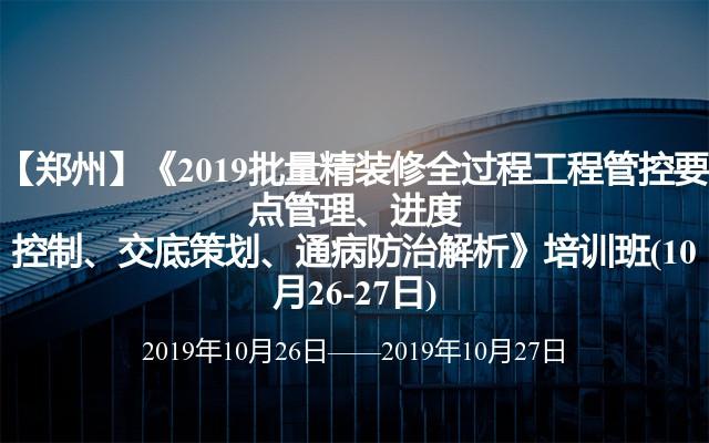 【郑州】《2019批量精装修全过程工程管控要点管理、进度控制、交底策划、通病防治解析》培训班(10月26-27日)