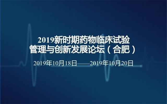 2019新时期药物临床试验管理与创新发展论坛(合肥)