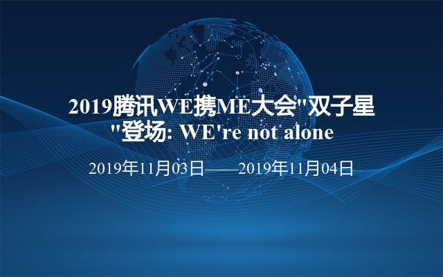 "2019腾讯WE携ME大会""双子星""登场: WE're not alone"