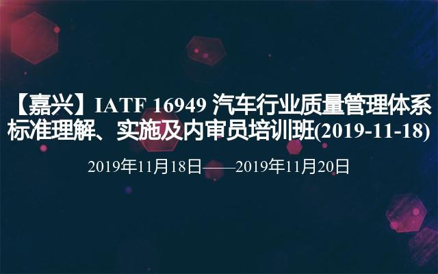 【嘉兴】IATF 16949 汽车行业质量管理体系标准理解、实施及内审员培训班(2019-11-18)
