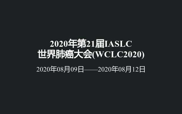 2020年第21届IASLC世界肺癌大会(WCLC2020)