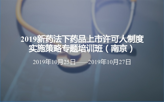 2019新药法下药品上市许可人制度实施策略专题培训班(南京)