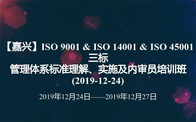【嘉兴】ISO 9001 & ISO 14001 & ISO 45001 三标管理体系标准理解、实施及内审员培训班(2019-12-24)